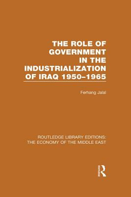 The Role of Government in the Industrialization of Iraq 1950-1965 - Jalal, Ferhang