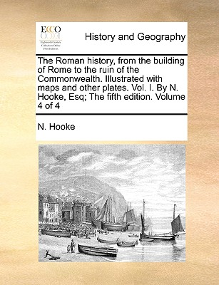 The Roman History, from the Building of Rome to the Ruin of the Commonwealth. Illustrated with Maps and Other Plates. Vol. I. by N. Hooke, Esq; The Fifth Edition. Volume 4 of 4 - Hooke, N
