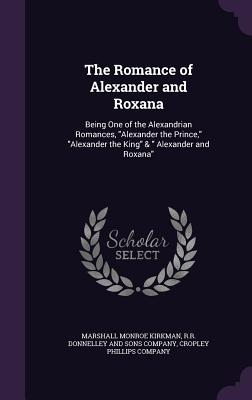 The Romance of Alexander and Roxana: Being One of the Alexandrian Romances, Alexander the Prince, Alexander the King & Alexander and Roxana - Kirkman, Marshall Monroe, and R R Donnelley and Sons Company (Creator), and Cropley Phillips Company (Creator)