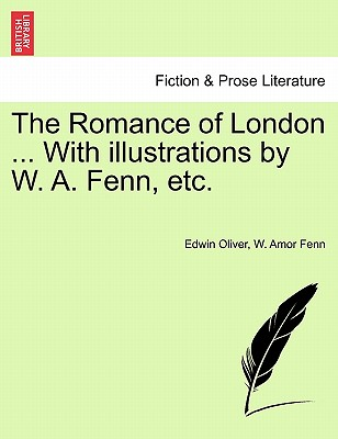 The Romance of London ... with Illustrations by W. A. Fenn, Etc. - Oliver, Edwin, and Fenn, W Amor