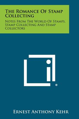 The Romance of Stamp Collecting: Notes from the World of Stamps, Stamp Collecting and Stamp Collectors - Kehr, Ernest Anthony