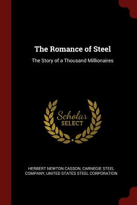 The Romance of Steel: The Story of a Thousand Millionaires - Casson, Herbert Newton