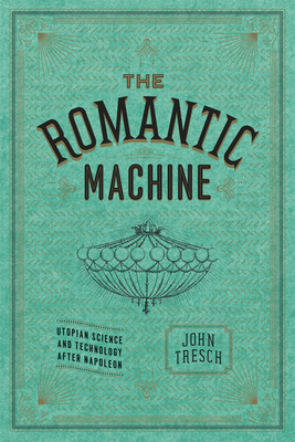 The Romantic Machine: Utopian Science and Technology After Napoleon - Tresch, John