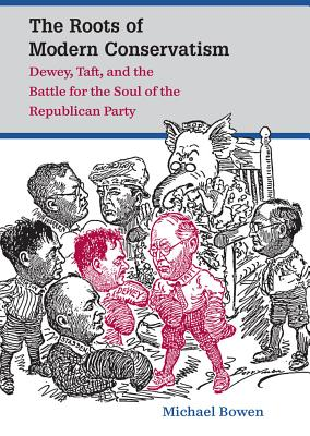 The Roots of Modern Conservatism: Dewey, Taft, and the Battle for the Soul of the Republican Party - Bowen, Michael