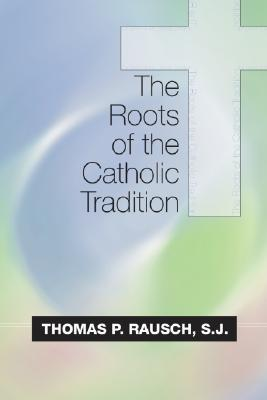 The Roots of the Catholic Tradition - Rausch, Thomas P, Reverend, S.J., Ph.D.