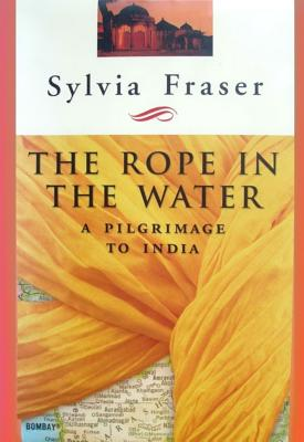 The Rope in the Water: A Pilgrimage to India - Fraser, Sylvia