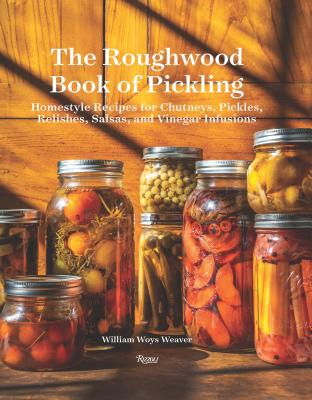 The Roughwood Book of Pickling: Homestyle Recipes for Chutneys, Pickles, Relishes, Salsas and Vinegar Infusions - Weaver, William Woys