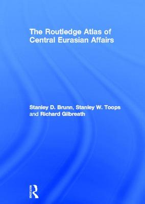 The Routledge Atlas of Central Eurasian Affairs - Brunn, Stanley D, PhD, and Toops, Stanley W, and Gilbreath, Richard