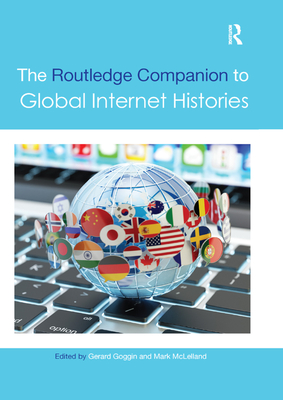 The Routledge Companion to Global Internet Histories - Goggin, Gerard (Editor), and McLelland, Mark (Editor)