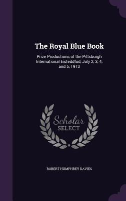 The Royal Blue Book: Prize Productions of the Pittsburgh International Eisteddfod, July 2, 3, 4, and 5, 1913 - Davies, Robert Humphrey
