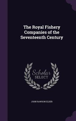 The Royal Fishery Companies of the Seventeenth Century - Elder, John Rawson