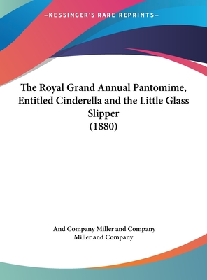 The Royal Grand Annual Pantomime, Entitled Cinderella and the Little Glass Slipper (1880) - Miller and Company, And Company