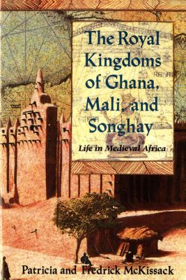 The Royal Kingdoms of Ghana, Mali, and Songhay: Life in Medieval Africa - McKissack, Patricia, and McKissack, Fredrick