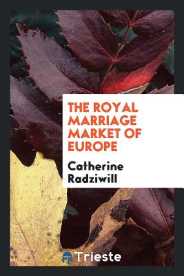 The Royal Marriage Market of Europe - Radziwill, Catherine, Princess