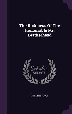 The Rudeness of the Honourable Mr. Leatherhead - Seymour, Gordon