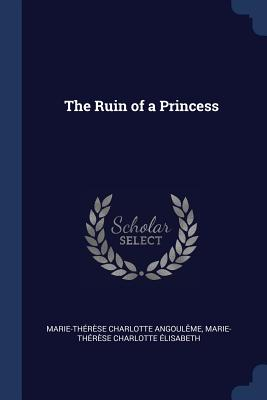 The Ruin of a Princess - Angouleme, Marie-Therese Charlotte, and Elisabeth, Marie-Therese Charlotte