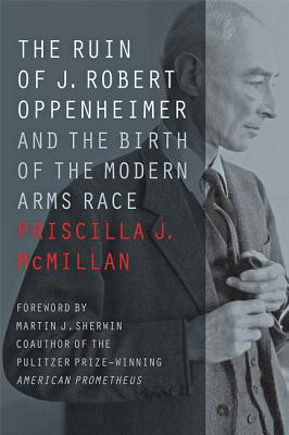 The Ruin of J. Robert Oppenheimer: And the Birth of the Modern Arms Race - McMillan, Priscilla J, and Sherwin, Martin J (Foreword by)