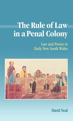 The Rule of Law in a Penal Colony: Law and Politics in Early New South Wales - Neal, David