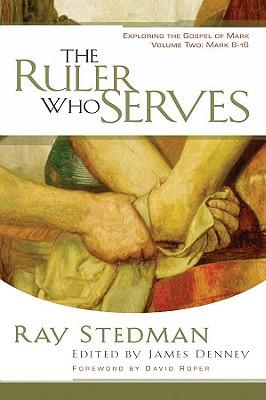 The Ruler Who Serves: Exploring the Gospel of Mark Volume Two: Mark 8-16 - Stedman, Ray C