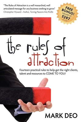 The Rules of Attraction: Fourteen Practical Rules to Help Get the Right Clients, Talent and Resources to Come to You! - Deo, Mark