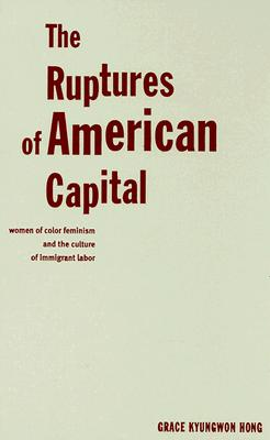The Ruptures of American Capital: Women of Color Feminism and the Culture of Immigrant Labor - Hong, Grace Kyungwon