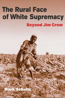 The Rural Face of White Supremacy: Beyond Jim Crow - Schultz, Mark Roman