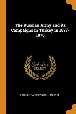 The Russian Army and Its Campaigns in Turkey in 1877-1878 - Greene, Francis Vinton
