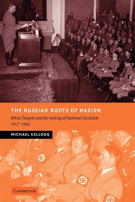 The Russian Roots of Nazism: White Emigres and the Making of National Socialism, 1917-1945 - Kellogg, Michael