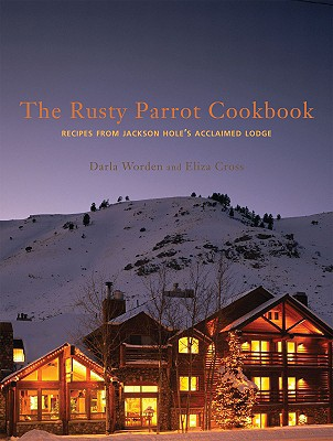The Rusty Parrot Cookbook: Recipes from Jackson Hole's Acclaimed Lodge - Worden, Darla, and Cross, Eliza, and Swift, David (Photographer)