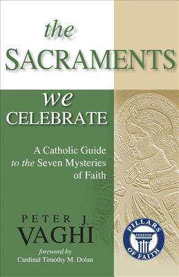 The Sacraments We Celebrate: A Catholic Guide to the Seven Mysteries of Faith - Vaghi, Peter J, and Dolan, Timothy M, Archbishop (Foreword by)