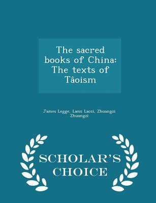 The Sacred Books of China: The Texts of Taoism - Scholar's Choice Edition - Legge, James, and Laozi, Laozi, and Zhuangzi, Zhuangzi