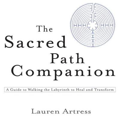 The Sacred Path Companion: A Guide to Walking the Labyrinth to Heal and Transform - Artress, Lauren, Rev.