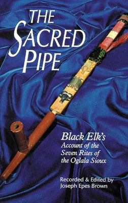The Sacred Pipe: Black Elk's Account of the Seven Rites of the Oglala Sioux - Brown, Joseph Epes