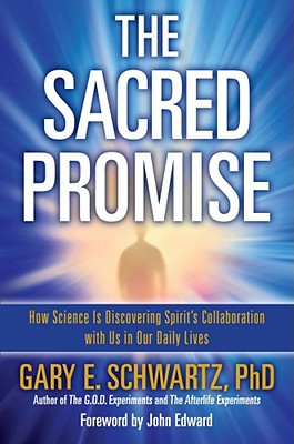 The Sacred Promise: How Science Is Discovering Spirit's Collaboration with Us in Our Daily Lives - Schwartz, Gary E, PH.D., PH D, and Edward, John (Foreword by)