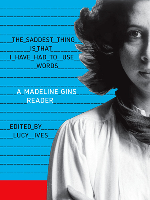 The Saddest Thing Is That I Have Had to Use Words: A Madeline Gins Reader - Gins, Madeline, and Ives, Lucy (Introduction by)
