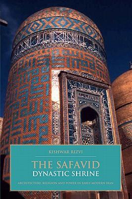 The Safavid Dynastic Shrine: Architecture, Religion and Power in Early Modern Iran - Rizvi, Kishwar