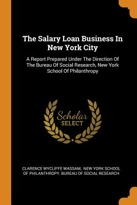 The Salary Loan Business in New York City: A Report Prepared Under the Direction of the Bureau of Social Research, New York School of Philanthropy - Wassam, Clarence Wycliffe, and New York School of Philanthropy Bureau (Creator)