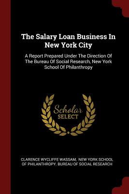 The Salary Loan Business in New York City: A Report Prepared Under the Direction of the Bureau of Social Research, New York School of Philanthropy - Wassam, Clarence Wycliffe