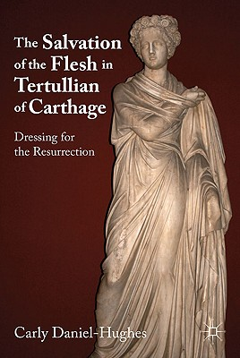 The Salvation of the Flesh in Tertullian of Carthage: Dressing for the Resurrection - Daniel-Hughes, Carly