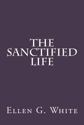 The Sanctified Life - Greene, Gerald E (Editor), and White, Ellen G