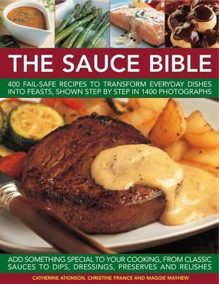 The Sauce Bible: 400 Fail-safe Recipes to Transform Everyday Dishes into Feasts, Shown in Step by Step in 1400 Photographs - Atkinson, Catherine, and France, Christine, and Mayhew, Maggie