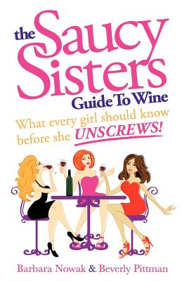 The Saucy Sisters Guide to Wine - What Every Girl Should Know Before She Unscrews - Nowak, Barbara Wichman, and Pittman, Beverly Wichman