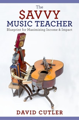 The Savvy Music Teacher: Blueprint for Maximizing Income and Impact - Cutler, David