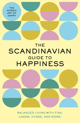 The Scandinavian Guide to Happiness: The Nordic Art of Happy & Balanced Living with Fika, Lagom, Hygge, and More! - Editors of Whalen Book Works