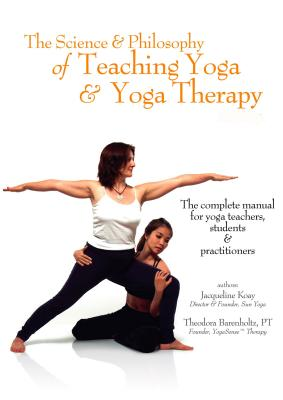 The Science and Philosophy of Teaching Yoga & Yoga Therapy - Koay, Jacqueline, and Barenholtz, Theodora