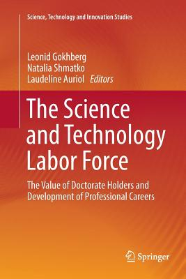 The Science and Technology Labor Force: The Value of Doctorate Holders and Development of Professional Careers - Gokhberg, Leonid (Editor), and Shmatko, Natalia (Editor), and Auriol, Laudeline (Editor)