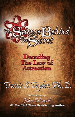The Science Behind the Secret: Decoding the Law of Attraction & the Universal Quantum Connection - Taylor, Travis S, and Hameroff, Stuart (Afterword by), and Edward, John (Introduction by)