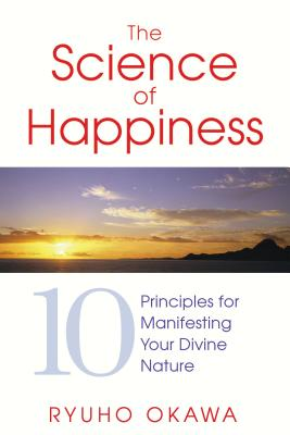 The Science of Happiness: 10 Principles for Manifesting Your Divine Nature - Okawa, Ryuho