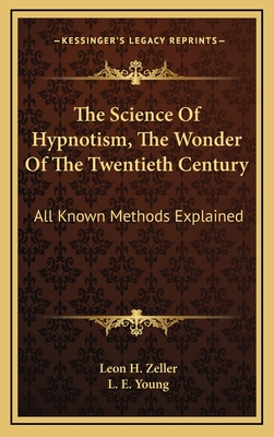 The Science of Hypnotism, the Wonder of the Twentieth Century: All Known Methods Explained - Zeller, Leon H, and Young, L E (Editor)