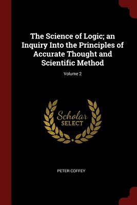 The Science of Logic; An Inquiry Into the Principles of Accurate Thought and Scientific Method; Volume 2 - Coffey, Peter